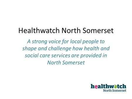 Healthwatch North Somerset A strong voice for local people to shape and challenge how health and social care services are provided in North Somerset.