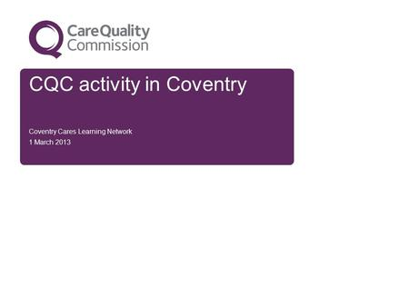 CQC activity in Coventry Coventry Cares Learning Network 1 March 2013.