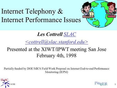 3/4/981 Internet Telephony & Internet Performance Issues Les Cottrell SLACSLAC Presented at the XIWT/IPWT meeting San Jose February 4th, 1998 Partially.