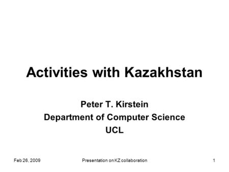 Feb 26, 2009Presentation on KZ collaboration1 Activities with Kazakhstan Peter T. Kirstein Department of Computer Science UCL.