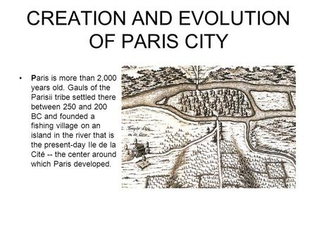 CREATION AND EVOLUTION OF PARIS CITY Paris is more than 2,000 years old. Gauls of the Parisii tribe settled there between 250 and 200 BC and founded a.