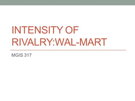 INTENSITY OF RIVALRY:WAL-MART MGIS 317. Competitors Costco – rivals Sam's Club Target – rivals Wal-Mart Sears.