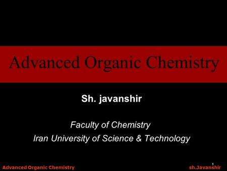 Advanced Organic Chemistry sh.Javanshir 1 Sh. javanshir Faculty of Chemistry Iran University of Science & Technology Advanced Organic Chemistry.