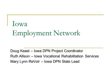 Iowa Employment Network Doug Keast – Iowa DPN Project Coordinator Ruth Allison – Iowa Vocational Rehabilitation Services Mary Lynn ReVoir – Iowa DPN State.