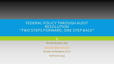 "FEDERAL <strong>POLICY</strong> THROUGH AUDIT RESOLUTION ""TWO STEPS FORWARD, ONE STEP BACK"" By Michael Brustein, Esq. Brustein & Manasevit, PLLC Fall."