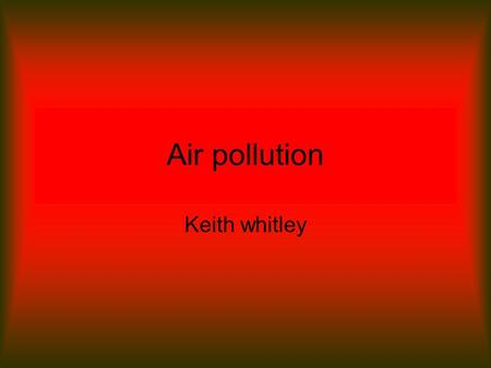 Air pollution Keith whitley. What is Air? Air is oxygen which is essential for our bodies to live. Air is 99.9% nitrogen, oxygen, water vapor and inert.