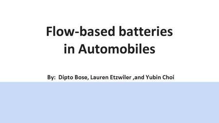 Flow-based batteries in Automobiles By: Dipto Bose, Lauren Etzwiler,and Yubin Choi.