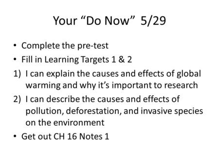 "Your ""Do Now"" 5/29 Complete the pre-test Fill in Learning Targets 1 & 2 1)I can explain the causes and effects of global warming and why it's important."
