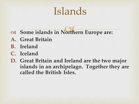  Islands  Some islands in Northern Europe are: A.Great Britain B.Ireland C.Iceland D.Great Britain and Ireland are the two major islands in an archipelago.