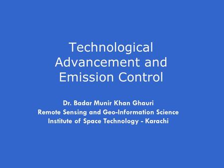 Technological Advancement and Emission Control Dr. Badar Munir Khan Ghauri Remote Sensing and Geo-Information Science Institute of Space Technology - Karachi.