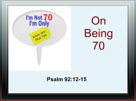 On Being 70 Psalm 92:12-15. 12 The righteous shall flourish like a palm tree, He shall grow like a cedar in Lebanon. 13 Those who are planted in the house.