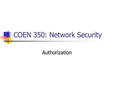 COEN 350: Network Security Authorization. Fundamental Mechanisms: Access Matrix Subjects Objects (Subjects can be objects, too.) Access Rights Example: