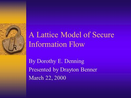 A Lattice Model of Secure Information Flow By Dorothy E. Denning Presented by Drayton Benner March 22, 2000.