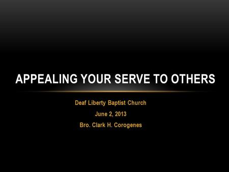 Deaf Liberty Baptist Church June 2, 2013 Bro. Clark H. Corogenes APPEALING YOUR SERVE TO OTHERS.