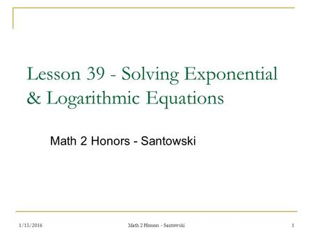 1/15/2016 Math 2 Honors - Santowski 1 Lesson 39 - Solving Exponential & Logarithmic Equations Math 2 Honors - Santowski.