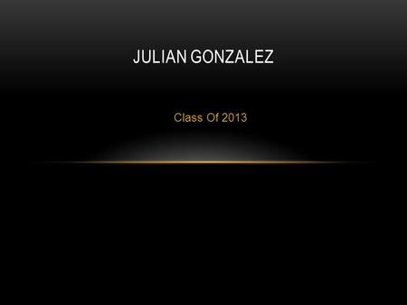 Class Of 2013 JULIAN GONZALEZ. ABOUT ME Born in Visalia, CA Only boy out of 4 Came to Lindsay High second semester sophomore year My family is my inspiration.