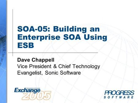 SOA-05: Building an Enterprise SOA Using ESB Dave Chappell Vice President & Chief Technology Evangelist, Sonic Software.