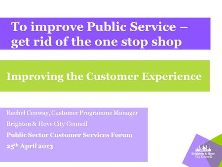 To improve Public Service – get rid of the one stop shop Rachel Conway, Customer Programme Manager Brighton & Hove City Council Public Sector Customer.