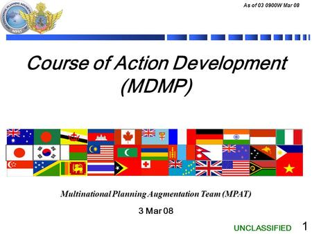 UNCLASSIFIED As of 03 0900W Mar 08 1 Course of Action Development (MDMP) 3 Mar 08 Multinational Planning Augmentation Team (MPAT)