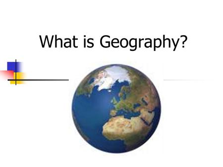 What is Geography?. What is Geography? The study of everything on earth from rocks and rainfall to people and places.