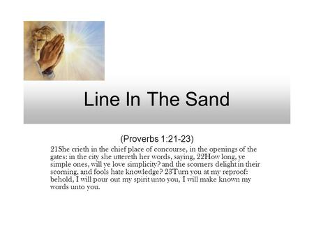 Line In The Sand (Proverbs 1:21-23) 21She crieth in the chief place of concourse, in the openings of the gates: in the city she uttereth her words, saying,