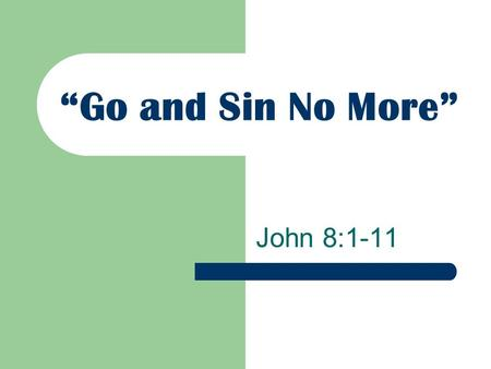 """Go and Sin No More"" John 8:1-11. The Woman Caught in Adultery The Jews were not interested in upholding the Law (v. 5; Lev. 20:10; Deut. 22:22) The Jews."