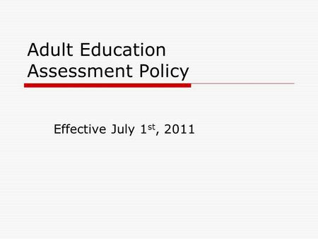 Adult Education Assessment Policy Effective July 1 st, 2011.