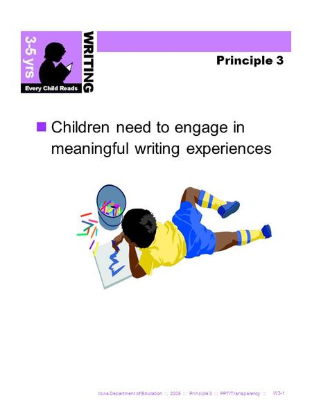 Iowa Department of Education ::: 2006 ::: Principle 3 ::: PPT/Transparency ::: W3-1 Principle 3 Children need to engage in meaningful writing experiences.