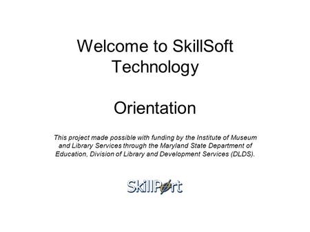 Welcome to SkillSoft Technology Orientation This project made possible with funding by the Institute of Museum and Library Services through the Maryland.