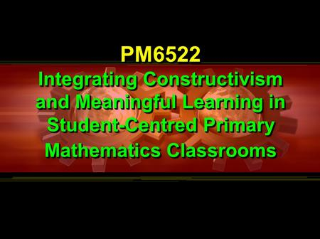 PM6522 Integrating Constructivism and Meaningful Learning in Student-Centred Primary <strong>Mathematics</strong> Classrooms PM6522.