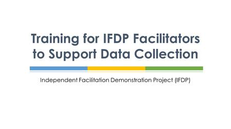 Independent Facilitation Demonstration Project (IFDP) Training for IFDP Facilitators to Support Data Collection.