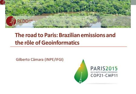 The road to Paris: Brazilian emissions and the rôle of Geoinformatics Gilberto Câmara (INPE/IFGI)