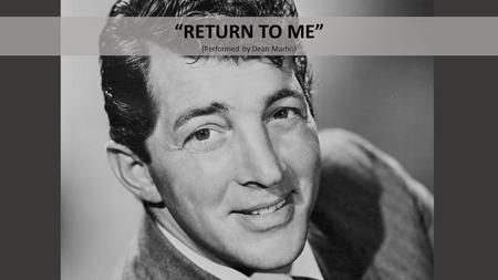 """RETURN TO ME"" (Performed by Dean Martin). BEFORE LISTENING What do you know about Dean Martin?"