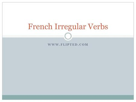 WWW.FLIPTED.COM French Irregular Verbs. Aller INFINITIVE (to play) PRESENT (I play, am playing) PERFECT (I played, have played) IMPERFECT (I was playing,