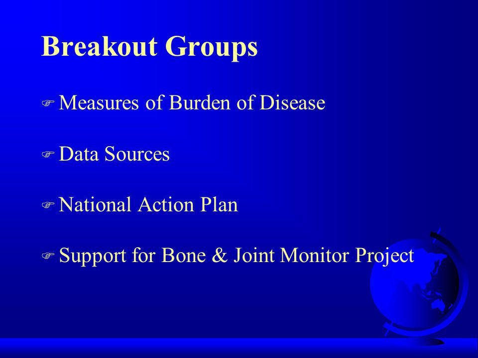 Previous Efforts in Measuring Burden of Disease F AAOS: collect and analyze data to estimate incidence & impact of musculoskeletal diseases and injuries in the US—1978, 1984, 1992, 1999 F AAOS: analysis of measures of burden of musculoskeletal diseases & injuries White Paper 1999 F Dartmouth University: Atlas of Musculoskeletal Care, 2001