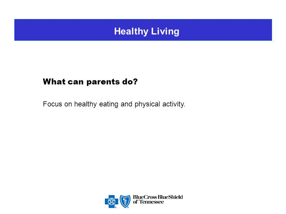 Healthy Living Be positive role models Explain why things need to change Ask the entire family to make new habits – not just the overweight child Avoid negative goals Focus on healthy living (healthy food and exercise)