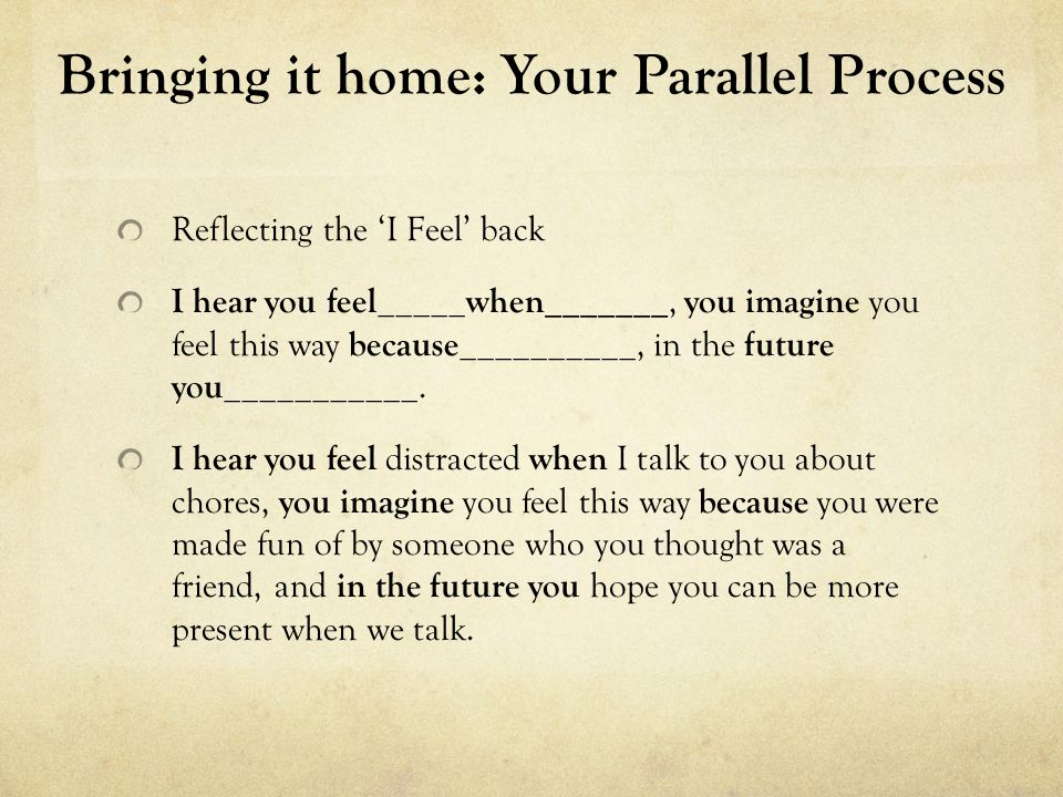 Your Home Work READ -The Parallel Process: Growing alongside your adolescent or young adult child in treatment -Krissy Pozatek, LICSW WATCH -Brene Brown, The Power of Vulnerability - www.TED.com DO -Look at yourself in the eyes using a mirror for 3-5 minutes everyday this week and just pay attention to what comes up for you.