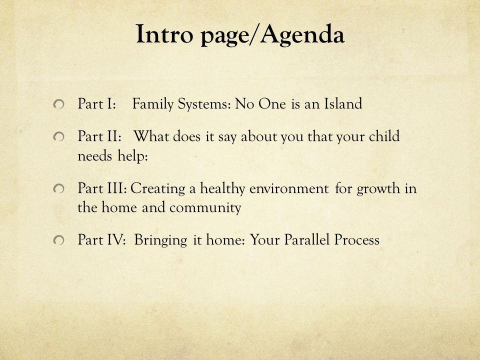 Family Systems: No One is an Island -No one is to blame or at fault in your family -You are part of a larger organism