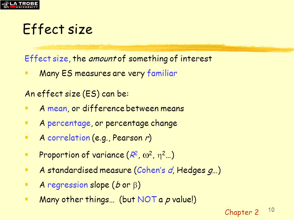 11 Types of ESs  ES in original units (e.g., mean, mean difference)  Standardised measure (e.g., Cohen's d )—can help future MA  Units-free measure (e.g., Pearson r, , R 2 ) Effect sizes may be expressed in the original units (e.g., the mean number of questions answered correctly; kg/month for a regression slope) and are often most easily understood when reported in original units.