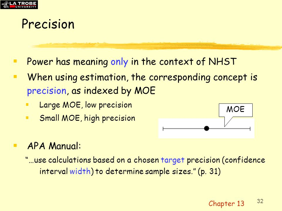 33 Precision for planning (AIPE, accuracy in parameter estimation)  Calculate what N is required to give:  expected MOE no more than f × , (so f is like d, a number of SDs)  OR to have a 99% chance MOE is no more than f ×   'assurance' = 99%, expressed as  = 99 Three Precision pages of ESCI chapters 5-6ESCI chapters 5-6  Not yet widely used, but highly recommended (No need for H 0 !)  For example, f = 0.4, two independent groups, need N = 50  And for  = 99, need N = 65  Such large N, even with such large f .