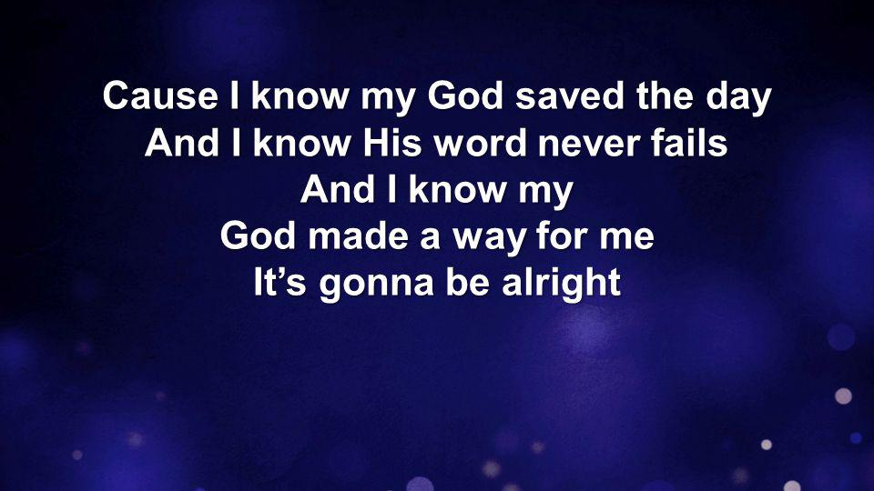 Cause I know my God saved the day And I know His word never fails And I know my God made a way for me Salvation is here
