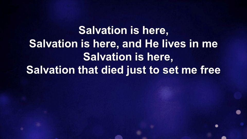Salvation is here, Salvation is here, and He lives in me Salvation is here, cause You are alive, and You live in me