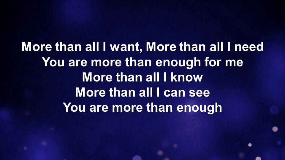 All of you is more than enough for All of me, for every thirst and every need You satisfy me with Your love And all I have in You is more than enough TEMPLE BIBLE CHURCH Used by Permission CCLI #78316