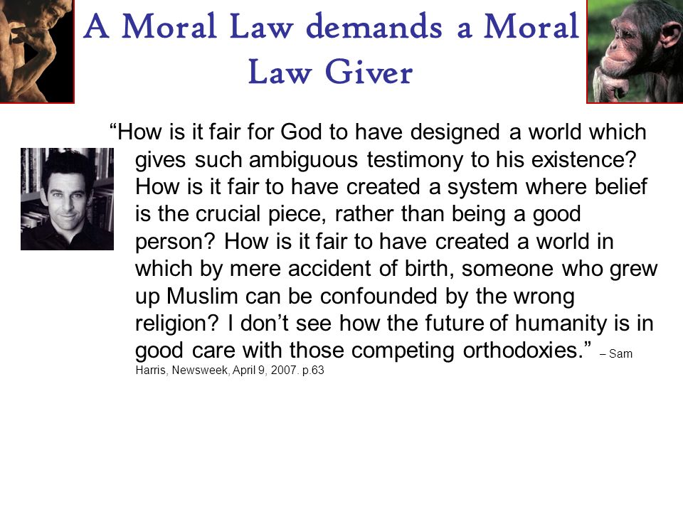 A Moral Law demands a Moral Law Giver In most cases, it seems that religion gives people bad reasons to behave well, when good reasons are actually available.