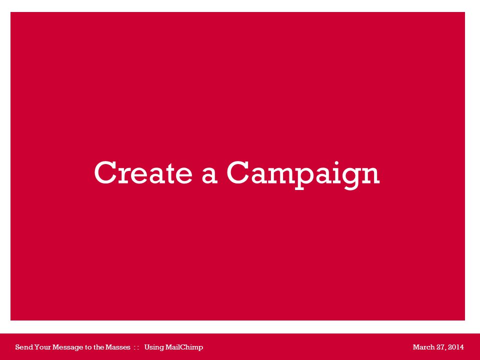 March 27, 2014Send Your Message to the Masses : : Using MailChimp  Campaigns Create Campaign https://us1.admin.mailchimp.com/campaigns