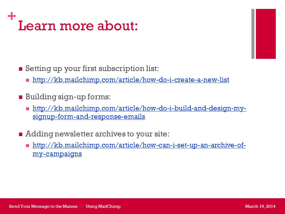 + Ask for help with… Using the newsletter to send updates from a blog Embedding a subscription form on your website Including a link to archives on your site Giving OIT staff access to your account March 19, 2014Send Your Message to the Masses : : Using MailChimp