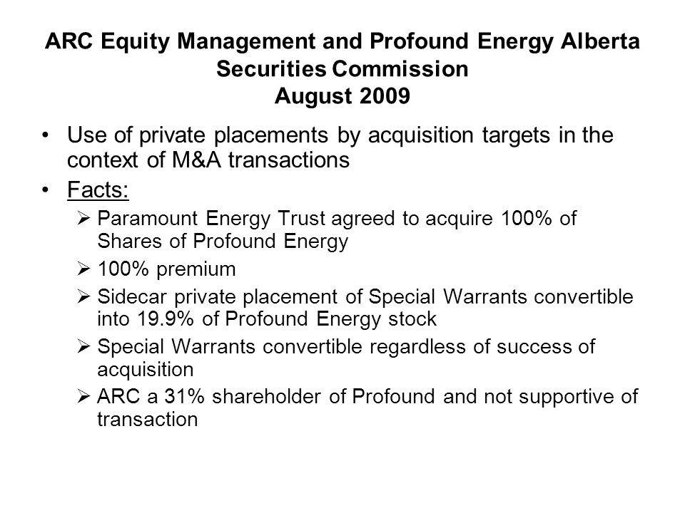 ARC Equity Management and Profound Energy Alberta Securities Commission August 2009 (cont.)  Paramount acquired 59.4% and increased to 67.34% following Special Warrant conversion and proceeded with going private transaction  ARC applied to ASC to prevent going private transaction Decision  Public interest jurisdiction not to be exercised lightly – Canadian Tire cited  Private placement had legitimate business purpose  Failure to appeal TSX decision to approve private placement a key factor  ASC specifically declined to adopt, as a legal principle, HudBay obiter re: entitlement to vote sidecar private placement shares