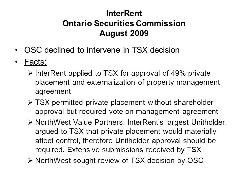 InterRent Ontario Securities Commission August 2009 (cont.) Decision:  OSC deferred to TSX decision and dismissed NorthWest's request for review  OSC confirmed that it will intervene in only rare circumstances and an applicant faces a heavy burden in proving intervention justified  OSC concluded: TSX followed fair process TSX provided articulated reasons Decision was reasonable No intervention