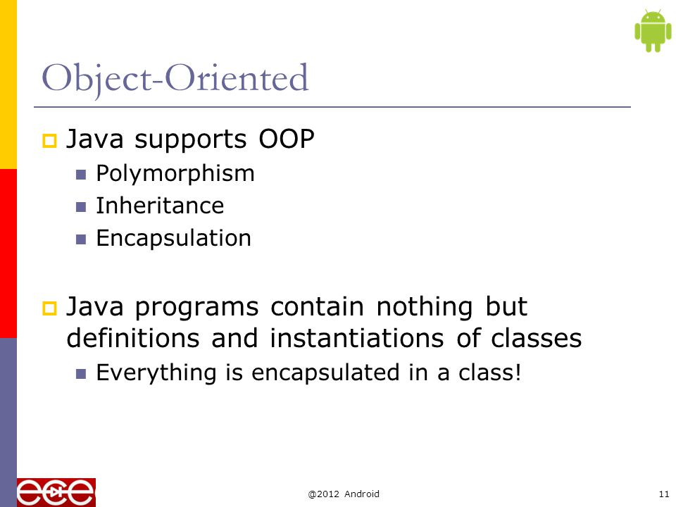 The three principles of OOP  Encapsulation Objects hide their functions (methods) and data (instance variables)  Inheritance Each subclass inherits all variables of its superclass  Polymorphism Interface same despite different data types car auto- matic manual Super class Subclasses draw() @2012 Android12