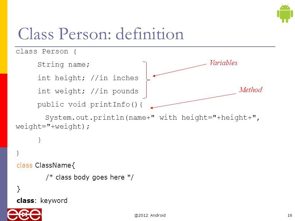 Class Person: usage Person john; //declaration john = new Person();//create an object of Person john.name= John Kim ;//access its field Person sam = new Person(); sam.name= Sam George ; john.printInfo(); // call method sam.printInfo(); @2012 Android17